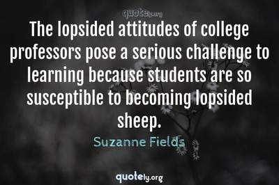 Photo Quote of The lopsided attitudes of college professors pose a serious challenge to learning because students are so susceptible to becoming lopsided sheep.