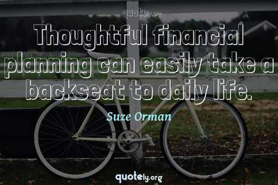 Photo Quote of Thoughtful financial planning can easily take a backseat to daily life.