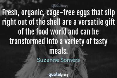 Photo Quote of Fresh, organic, cage-free eggs that slip right out of the shell are a versatile gift of the food world and can be transformed into a variety of tasty meals.