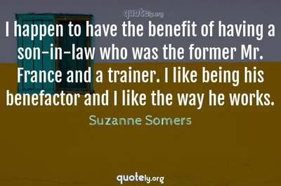 Photo Quote of I happen to have the benefit of having a son-in-law who was the former Mr. France and a trainer. I like being his benefactor and I like the way he works.