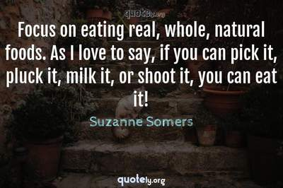 Photo Quote of Focus on eating real, whole, natural foods. As I love to say, if you can pick it, pluck it, milk it, or shoot it, you can eat it!
