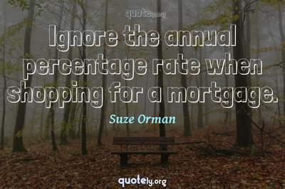 Photo Quote of Ignore the annual percentage rate when shopping for a mortgage.