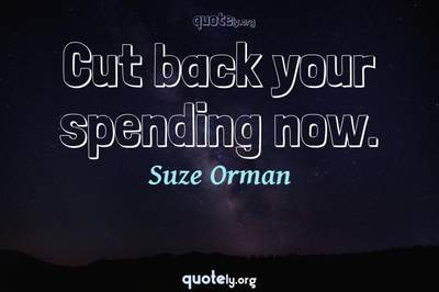 Photo Quote of Cut back your spending now.