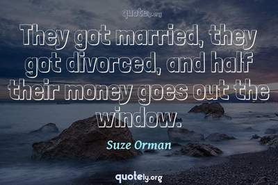 Photo Quote of They got married, they got divorced, and half their money goes out the window.