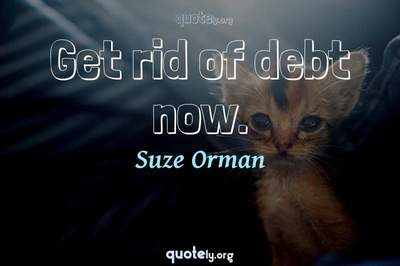 Photo Quote of Get rid of debt now.