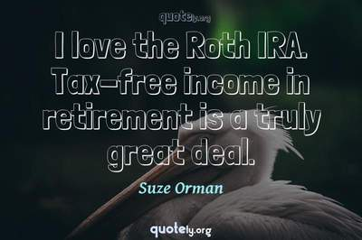 Photo Quote of I love the Roth IRA. Tax-free income in retirement is a truly great deal.