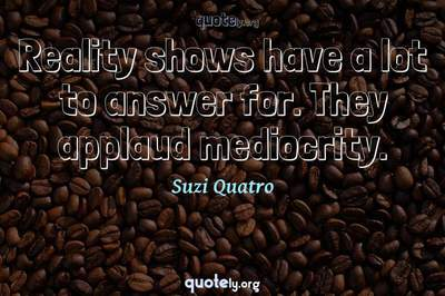 Photo Quote of Reality shows have a lot to answer for. They applaud mediocrity.