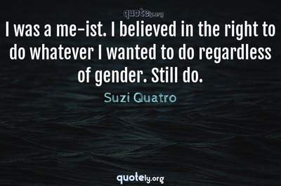 Photo Quote of I was a me-ist. I believed in the right to do whatever I wanted to do regardless of gender. Still do.
