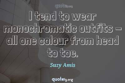 Photo Quote of I tend to wear monochromatic outfits - all one colour from head to toe.