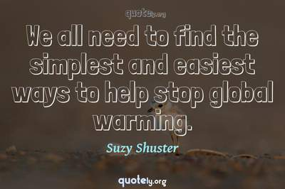 Photo Quote of We all need to find the simplest and easiest ways to help stop global warming.