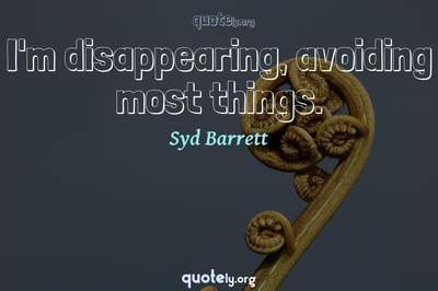 Photo Quote of I'm disappearing, avoiding most things.