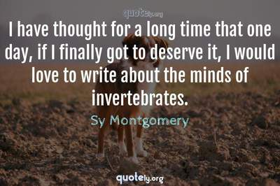 Photo Quote of I have thought for a long time that one day, if I finally got to deserve it, I would love to write about the minds of invertebrates.