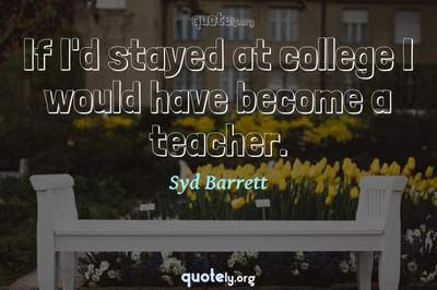 Photo Quote of If I'd stayed at college I would have become a teacher.