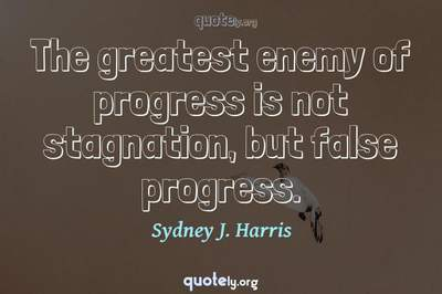 Photo Quote of The greatest enemy of progress is not stagnation, but false progress.