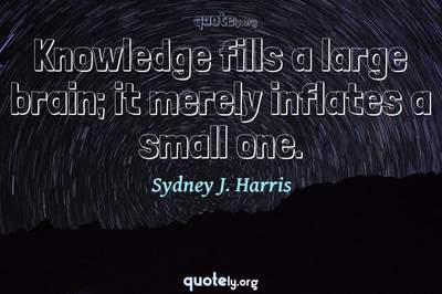 Photo Quote of Knowledge fills a large brain; it merely inflates a small one.