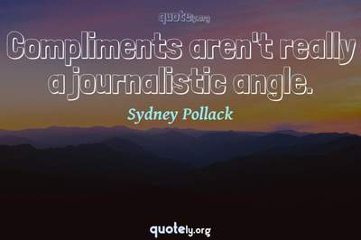Photo Quote of Compliments aren't really a journalistic angle.