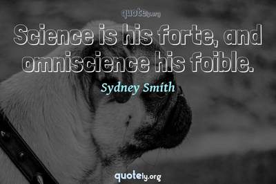Photo Quote of Science is his forte, and omniscience his foible.