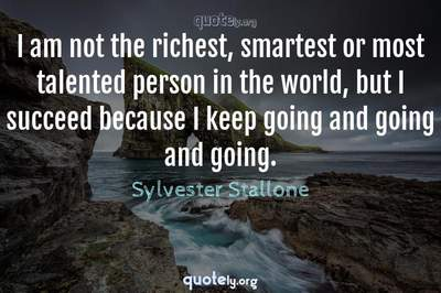 Photo Quote of I am not the richest, smartest or most talented person in the world, but I succeed because I keep going and going and going.