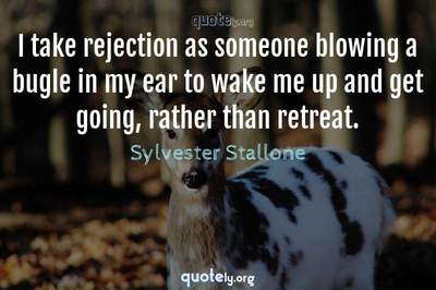 Photo Quote of I take rejection as someone blowing a bugle in my ear to wake me up and get going, rather than retreat.