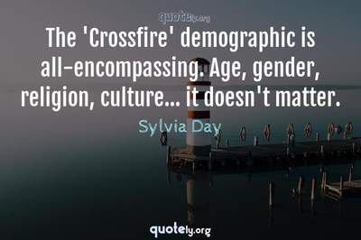 Photo Quote of The 'Crossfire' demographic is all-encompassing. Age, gender, religion, culture... it doesn't matter.