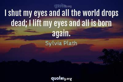 Photo Quote of I shut my eyes and all the world drops dead; I lift my eyes and all is born again.