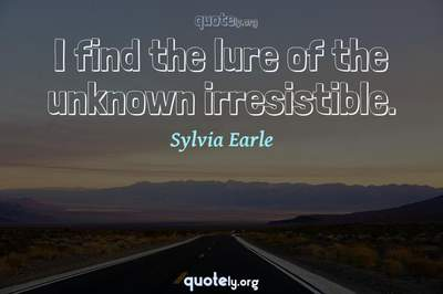Photo Quote of I find the lure of the unknown irresistible.