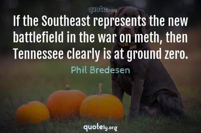 Photo Quote of If the Southeast represents the new battlefield in the war on meth, then Tennessee clearly is at ground zero.