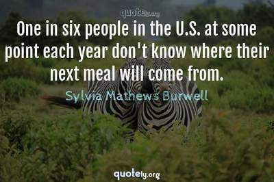 Photo Quote of One in six people in the U.S. at some point each year don't know where their next meal will come from.