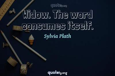 Photo Quote of Widow. The word consumes itself.