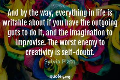 Photo Quote of And by the way, everything in life is writable about if you have the outgoing guts to do it, and the imagination to improvise. The worst enemy to creativity is self-doubt.