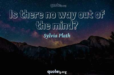 Photo Quote of Is there no way out of the mind?