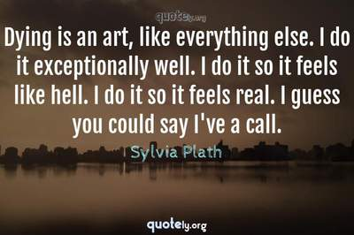Photo Quote of Dying is an art, like everything else. I do it exceptionally well. I do it so it feels like hell. I do it so it feels real. I guess you could say I've a call.