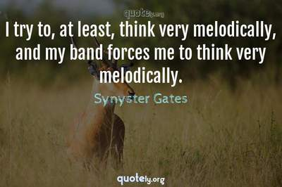 Photo Quote of I try to, at least, think very melodically, and my band forces me to think very melodically.