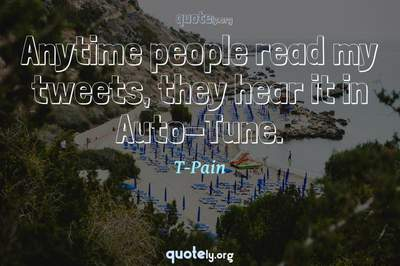 Photo Quote of Anytime people read my tweets, they hear it in Auto-Tune.