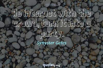 Photo Quote of We interact with the crowd, turn it into a party.