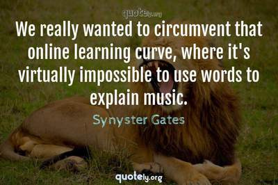 Photo Quote of We really wanted to circumvent that online learning curve, where it's virtually impossible to use words to explain music.