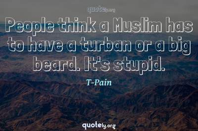 Photo Quote of People think a Muslim has to have a turban or a big beard. It's stupid.