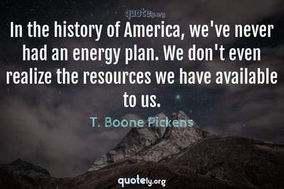 Photo Quote of In the history of America, we've never had an energy plan. We don't even realize the resources we have available to us.