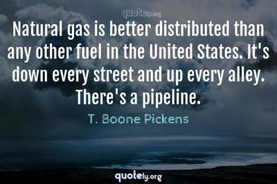 Photo Quote of Natural gas is better distributed than any other fuel in the United States. It's down every street and up every alley. There's a pipeline.
