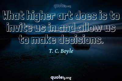 Photo Quote of What higher art does is to invite us in and allow us to make decisions.