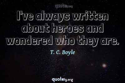 Photo Quote of I've always written about heroes and wondered who they are.