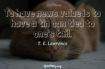 Photo Quote of To have news value is to have a tin can tied to one's tail.
