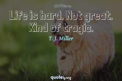 Photo Quote of Life is hard. Not great. Kind of tragic.