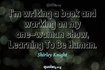 Photo Quote of I'm writing a book and working on my one-woman show, Learning To Be Human.