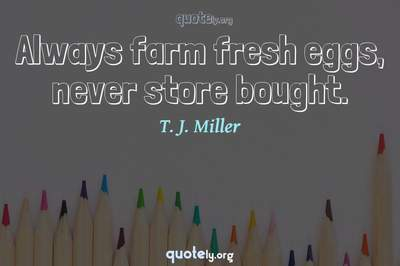 Photo Quote of Always farm fresh eggs, never store bought.
