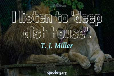 Photo Quote of I listen to 'deep dish house'.