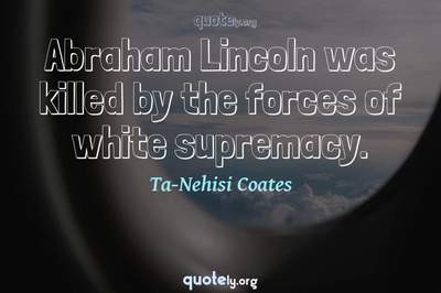 Photo Quote of Abraham Lincoln was killed by the forces of white supremacy.