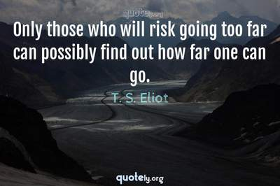 Photo Quote of Only those who will risk going too far can possibly find out how far one can go.