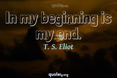 Photo Quote of In my beginning is my end.