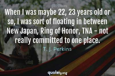 Photo Quote of When I was maybe 22, 23 years old or so, I was sort of floating in between New Japan, Ring of Honor, TNA - not really committed to one place.